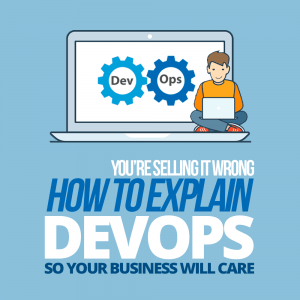 You're Selling It Wrong — How to Explain DevOps so Your Business Will Care