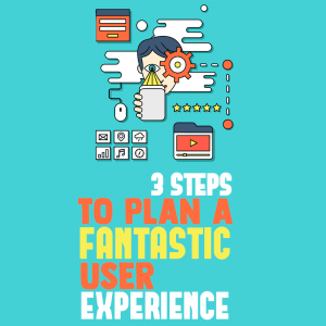 3 Steps to Plan a Fantastic User Experience